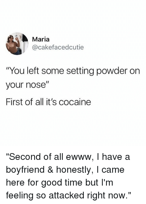 "Funny, Cocaine, and Good: Maria  @cakefacedcutie  ""You left some setting powder on  your nose""  First of all it's cocaine ""Second of all ewww, I have a boyfriend & honestly, I came here for good time but I'm feeling so attacked right now."""