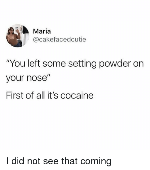 "Cocaine, Girl Memes, and Powder: Maria  @cakefacedcutie  ""You left some setting powder on  your nose""  First of all it's cocaine I did not see that coming"