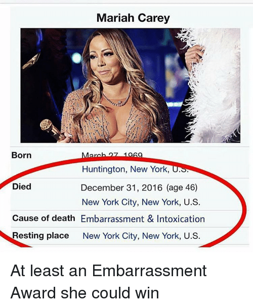 Mariah Carey, New York, and Girl Memes: Mariah Carey  Born  Huntington, New York, U.S.  Died  December 31, 2016 (age 46)  New York City, New York, U.S.  Cause of death Embarrassment & Intoxication  Resting place  New York City, New York, U.S. At least an Embarrassment Award she could win