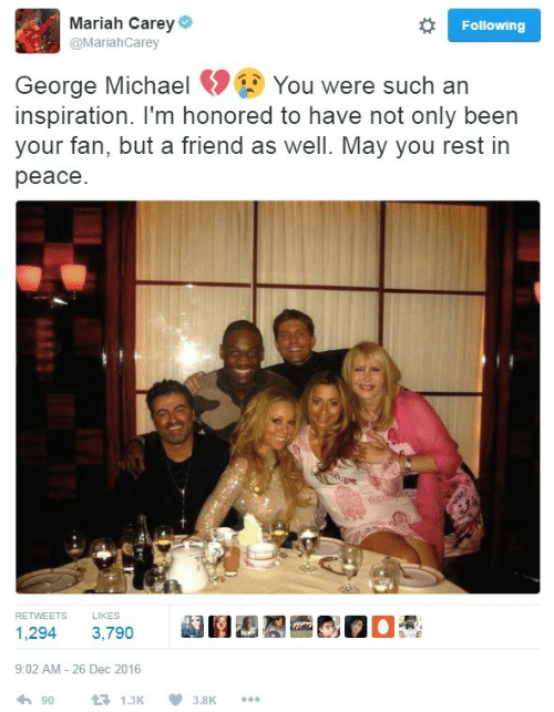 George Michael: Mariah Carey  @MariahCarey  Following  George Michael You were such an  inspiration. I'm honored to have not only been  your fan, but a friend as well. May you rest in  peace  RETWEETS  LIKES  1,294 3,790  9:02 AM - 26 Dec 2016