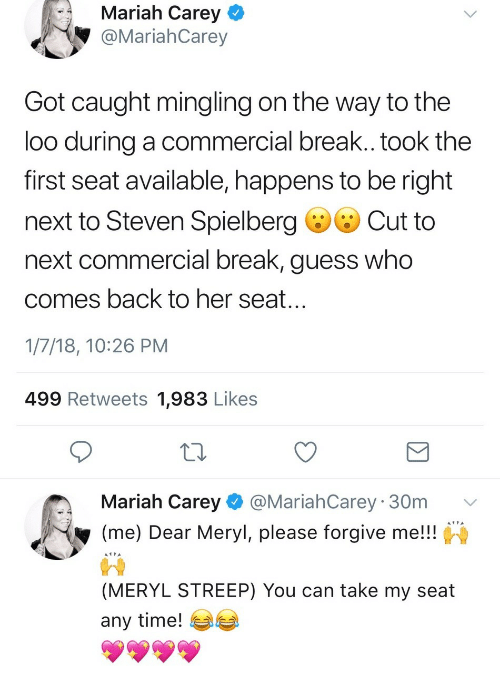 streep: Mariah Carey  @MariahCarey  Got caught mingling on the way to the  loo during a commercial break.. took the  first seat available, happens to be right  next to Steven Spielberg ·Cut to  next commercial break, guess who  comes back to her seat  1/7/18, 10:26 PM  499 Retweets 1,983 Likes  Mariah Carey@MariahCarey 30m v  (me) Dear Meryl, please forgive me!!  (MERYL STREEP) You can take my seat  any time! 부부