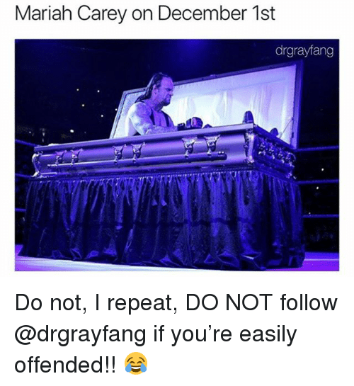 December 1St: Mariah Carey on December 1st  drgrayfang Do not, I repeat, DO NOT follow @drgrayfang if you're easily offended!! 😂