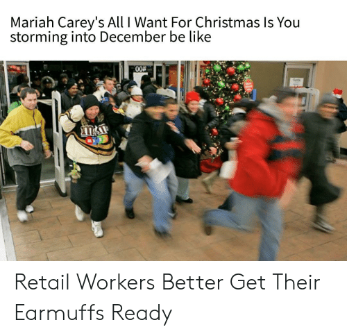 earmuffs: Mariah Carey's All I Want For Christmas Is You  storming into December be like  00A Retail Workers Better Get Their Earmuffs Ready