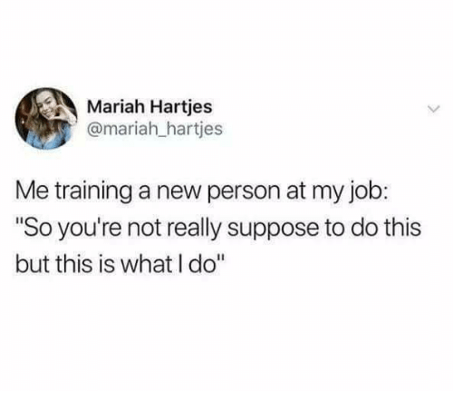 "Humans of Tumblr, Job, and New: Mariah Hartjes  @mariah_hartjes  Me training a new person at my job:  ""So you're not really suppose to do this  but this is what I do"