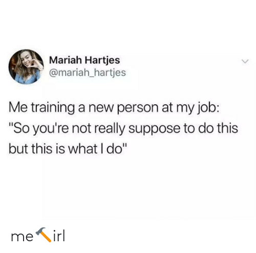 """So Youre: Mariah Hartjes  @mariah_hartjes  Me training a new person at my job:  """"So you're not really suppose to do this  but this is what I do"""" me🔨irl"""