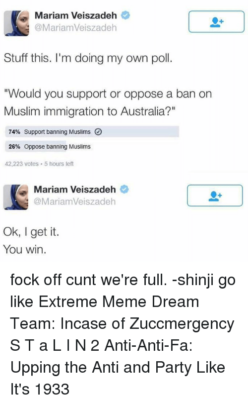 """Meme Dream Team: Mariam Veiszadeh  @Mariam Veiszadeh  Stuff this. I'm doing my own poll.  """"Would you support or oppose a ban on  Muslim immigration to Australia?""""  74% support banning Muslims O  26% oppose banning Muslims  42,223 Votes 5 hours left  Mariam Veiszadeh  Maria mVeiszadeh  Ok, I get it.  You win. fock off cunt we're full.  -shinji go like Extreme Meme Dream Team: Incase of Zuccmergency S T a L I N 2 Anti-Anti-Fa: Upping the Anti and Party Like It's 1933"""