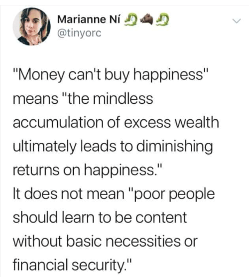 "basic: Marianne Ní  @tinyorc  ""Money can't buy happiness""  means ""the mindless  accumulation of excess wealth  ultimately leads to diminishing  returns on happiness.""  It does not mean ""poor people  should learn to be content  without basic necessities or  financial security."""