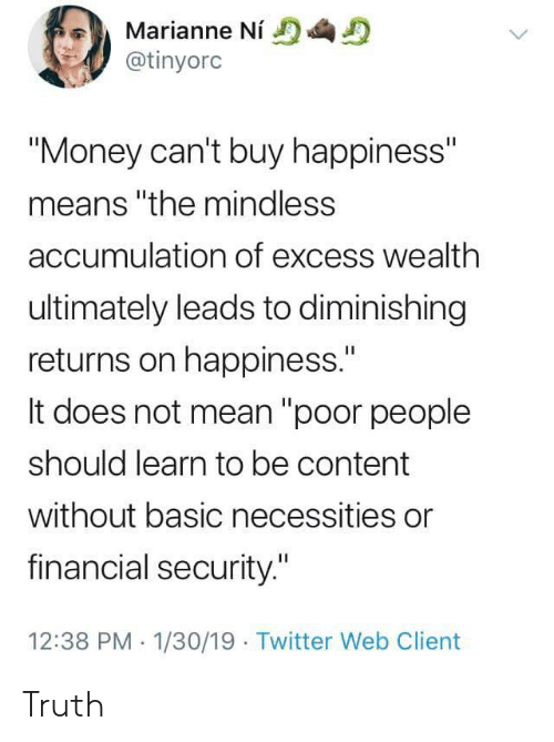 "Money Cant Buy: Marianne Ni  @tinyorc  ""Money can't buy happiness""  means ""the mindless  accumulation of excess wealth  ultimately leads to diminishing  returns on happiness.""  It does not mean ""poor people  should learn to be content  without basic necessities or  financial security.""  12:38 PM 1/30/19 Twitter Web Client Truth"
