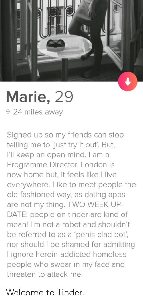 Im Not A Robot: Marie, 29  o 24 miles away  Signed up so my friends can stop  telling me to just try it out. But,  I'll keep an open mind. I am a  Programme Director. London is  now home but, it feels like I live  everywhere. Like to meet people the  old-fashioned way, as dating apps  are not my thing. TWO WEEK UP  DATE: people on tinder are kind of  mean! I'm not a robot and shouldn't  be referred to as a 'penis-clad bot,  nor should I be shamed for admitting  lignore heroin-addicted homeless  people who swear in my face and  threaten to attack me. Welcome to Tinder.