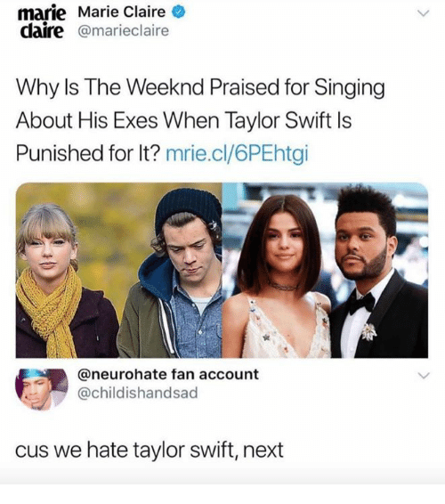 Singing, Taylor Swift, and The Weeknd: marie Marie Claire  daire @marieclaire  Why ls The Weeknd Praised for Singing  About His Exes When Taylor Swift Is  Punished for lt? mrie.cl/6PEhtgi  @neurohate fan account  @childishandsad  cus we hate taylor swift, next