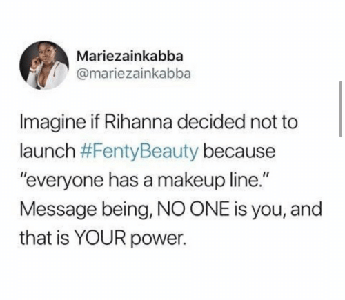 "Rihanna: Mariezainkabba  @mariezainkabba  Imagine if Rihanna decided not to  launch #FentyBeauty because  ""everyone has a makeup line.""  Message being, NO ONE is you, and  that is YOUR power."