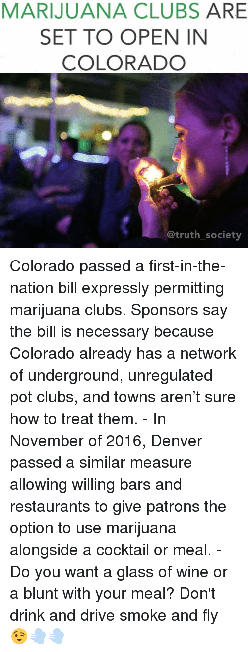 Memes, Denver, and 🤖: MARIJUANA CLUBS  ARE  SET TO OPEN IN  COLORADO  truth society Colorado passed a first-in-the-nation bill expressly permitting marijuana clubs. Sponsors say the bill is necessary because Colorado already has a network of underground, unregulated pot clubs, and towns aren't sure how to treat them. - In November of 2016, Denver passed a similar measure allowing willing bars and restaurants to give patrons the option to use marijuana alongside a cocktail or meal. - Do you want a glass of wine or a blunt with your meal? Don't drink and drive smoke and fly 😉💨💨