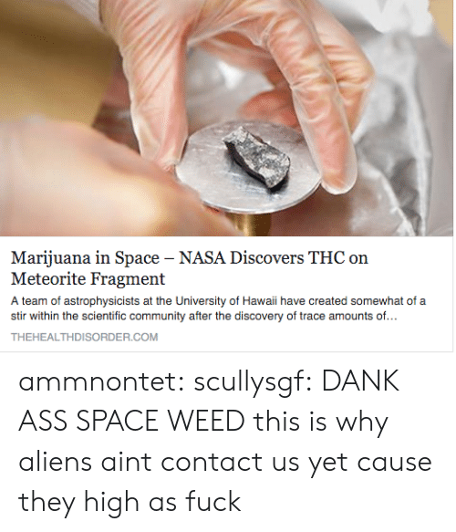 meteorite: Marijuana in Space - NASA Discovers THC on  Meteorite Fragment  A team of astrophysicists at the University of Hawaii have created somewhat of a  stir within the scientific community after the discovery of trace amounts of...  THEHEALTHDISORDER.COM ammnontet:  scullysgf:  DANK ASS SPACE WEED  this is why aliens aint contact us yet cause they high as fuck