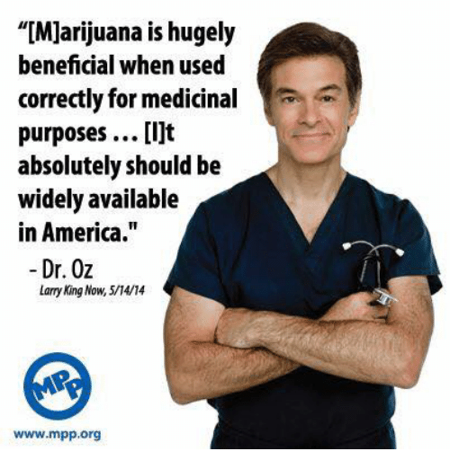 """Dr Oz: """"[Marijuana is hugely  beneficial when used  correctly for medicinal  purposes ...[i]t  absolutely should be  widely available  in America.  Dr. Oz  Lary King Now, 5/4/14  www.mpp org"""