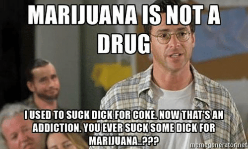Marijuana Memes: MARIJUANA IS NOT A  DRUG  USED TO SUCK DICK FOR COKE, NOW THAT SAN  ADDICTION YOU EVER SUCK SOMEDICK FOR  MARIJUANA  meme generator ne
