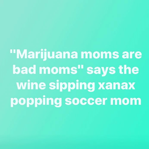 Xanax: Marijuana moms are  bad moms says the  wine sipping Xanax  popping soccer mom