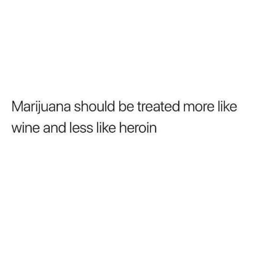 Marijuana: Marijuana should be treated more like  wine and less like heroin