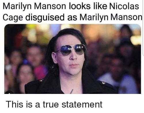 Nicolas Cage: Marilyn Manson looks like Nicolas  Cage disguised as Marilyn Manson This is a true statement