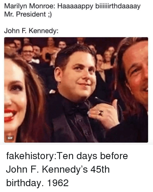 Birthday, Gif, and Tumblr: Marilyn  Monroe:  Haaaappy  biithdaay  Mr. President;)  John F. Kennedy:  GIF fakehistory:Ten days before John F. Kennedy's 45th birthday. 1962