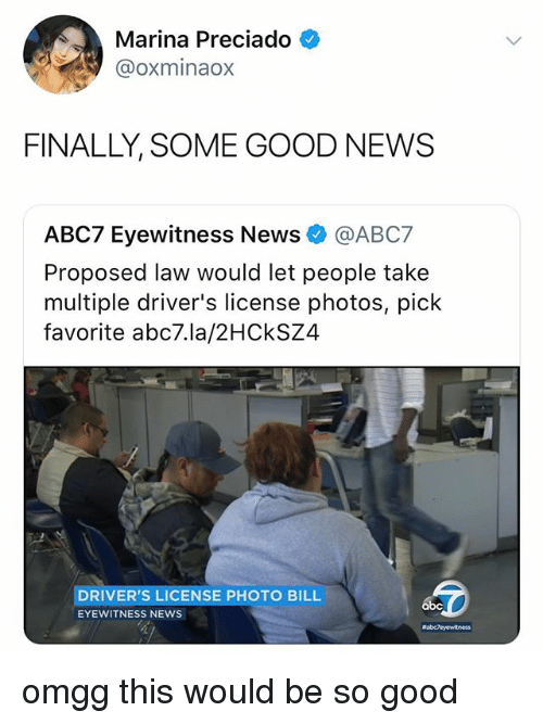 News, Abc7, and Good: Marina Preciado  @oxminaox  FINALLY, SOME GOOD NEWS  ABC7 Eyewitness News @ABC7  Proposed law would let people take  multiple driver's license photos, pick  favorite abc7.la/2HCkSZ4  DRIVER'S LICENSE PHOTO BILL  EYEWITNESS NEWS omgg this would be so good