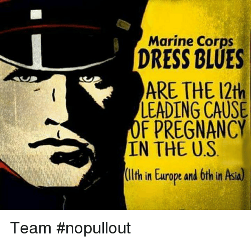 dress blues: Marine Corps  DRESS BLUES  ARE THE 12th  LEADING CAUSE  F PREGNANCY  IN THE US  (llth in Europe and 6th in Asia) Team #nopullout