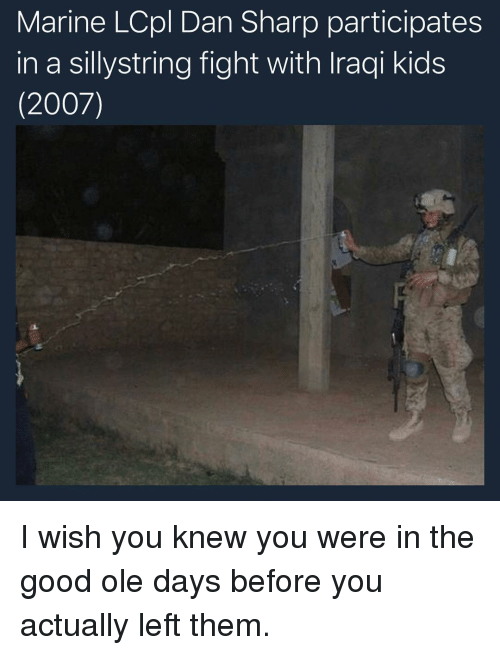 Memes, Good, and Kids: Marine LCpl Dan Sharp participates  in a sillystring fight with Iraqi kids  (2007) I wish you knew you were in the good ole days before you actually left them.