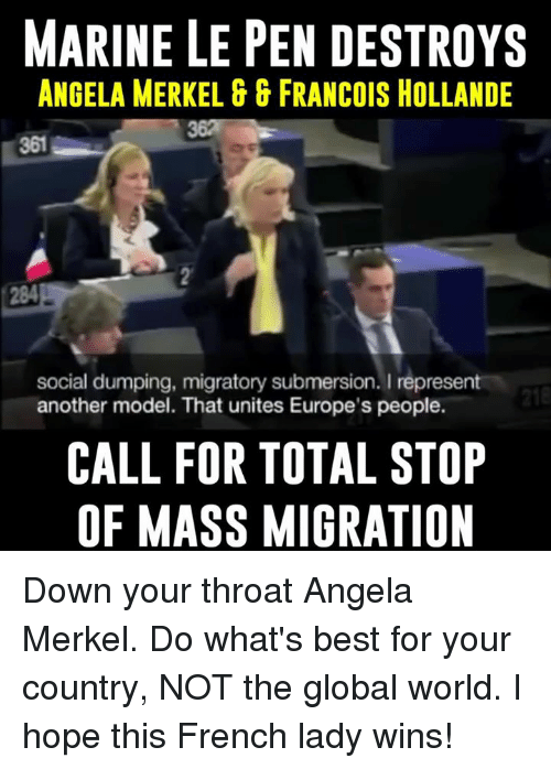 marinate: MARINE LE PEN DESTROYS  ANGELA MERKEL GG FRANCOIS HOLLANDE  social dumping, migratory submersion. I  represent  218  another model. That unites Europe's people.  CALL FOR TOTAL STOP  OF MASS MIGRATION Down your throat Angela Merkel. Do what's best for your country, NOT the global world. I hope this French lady wins!
