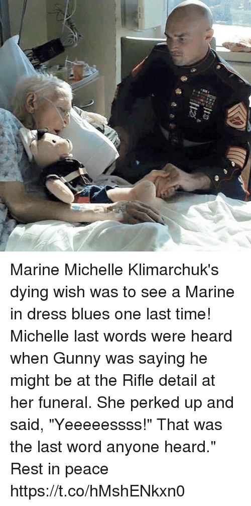 "dress blues: Marine Michelle Klimarchuk's dying wish was to see a Marine in dress blues one last time! Michelle last words were heard when Gunny was saying he might be at the Rifle detail at her funeral. She perked up and said, ""Yeeeeessss!"" That was the last word anyone heard."" Rest in peace https://t.co/hMshENkxn0"