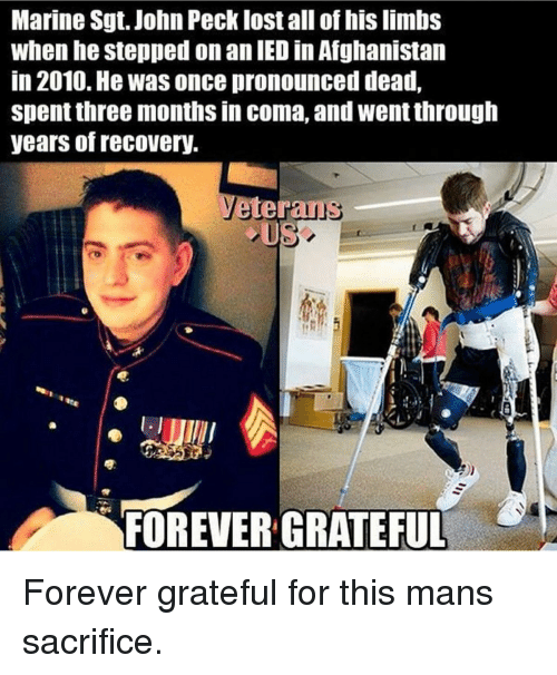 Memes, Afghanistan, and Marines: Marine Sgt. John Pecklost all of his limbs  when he stepped on an IED in Afghanistan  in 2010. He Was once pronounced dead,  spent three months in coma, and wentthrough  years of recovery.  eteraus  FOREVER GRATEFUL Forever grateful for this mans sacrifice.