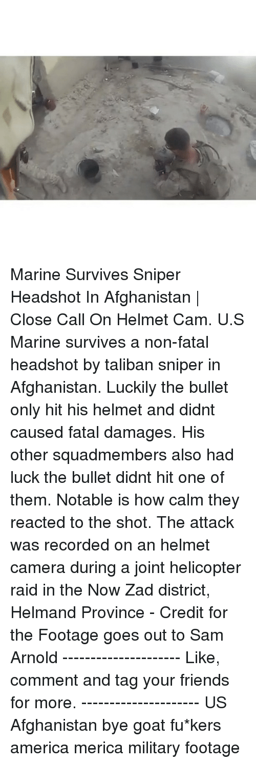 Talibanned: Marine Survives Sniper Headshot In Afghanistan | Close Call On Helmet Cam. U.S Marine survives a non-fatal headshot by taliban sniper in Afghanistan. Luckily the bullet only hit his helmet and didnt caused fatal damages. His other squadmembers also had luck the bullet didnt hit one of them. Notable is how calm they reacted to the shot. The attack was recorded on an helmet camera during a joint helicopter raid in the Now Zad district, Helmand Province - Credit for the Footage goes out to Sam Arnold --------------------- Like, comment and tag your friends for more. --------------------- US Afghanistan bye goat fu*kers america merica military footage