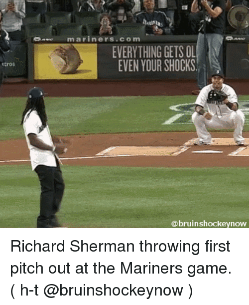 Sherman: mariners com  EVERYTHING GETS OL  EVEN YOUR SHOCKS  @bruin shockeynow Richard Sherman throwing first pitch out at the Mariners game. ( h-t @bruinshockeynow )