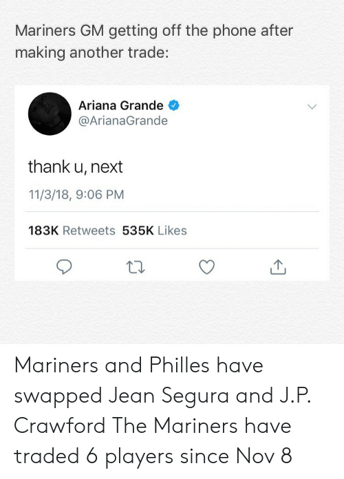 mariners: Mariners GM getting off the phone after  making another trade:  Ariana Grande  @ArianaGrande  thank u, next  11/3/18, 9:06 PM  183K Retweets 535K Likes Mariners and Philles have swapped Jean Segura and J.P. Crawford The Mariners have traded 6 players since Nov 8