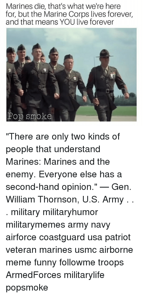 "Funny, Meme, and Memes: Marines die, that's what we're here  for, but the Marine Corps lives forever,  and that means YOU live forever  Pop smoke ""There are only two kinds of people that understand Marines: Marines and the enemy. Everyone else has a second-hand opinion."" — Gen. William Thornson, U.S. Army . . . military militaryhumor militarymemes army navy airforce coastguard usa patriot veteran marines usmc airborne meme funny followme troops ArmedForces militarylife popsmoke"
