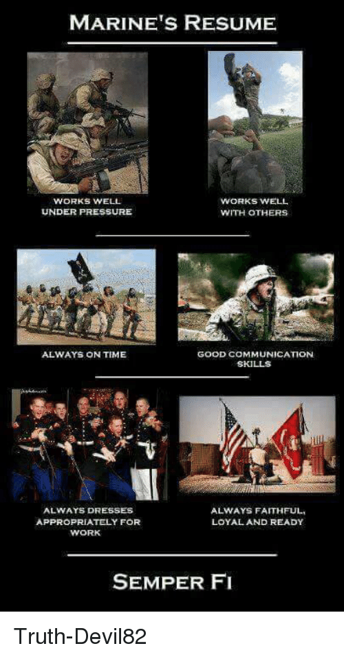 semper fi: MARINE'S RESUME  WORKS WELL  WORKS WELL  UNDER PRESSURE  WITH OTHERS  ALWAYS ON TIME  GOOD COMMUNICATION  SKILLS  ALWAYS DRESSES  ALWAYS FAITHFUL,  APPROPRIATELY FOR  LOYAL AND READY  WORK  SEMPER FI Truth-Devil82