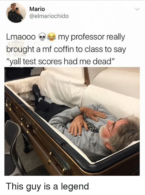 """Memes, Mario, and Test: Mario  @elmariochido  Lmaooo my professor really  brought a mf coffin to class to say  """"yall test scores had me dead"""" This guy is a legend"""