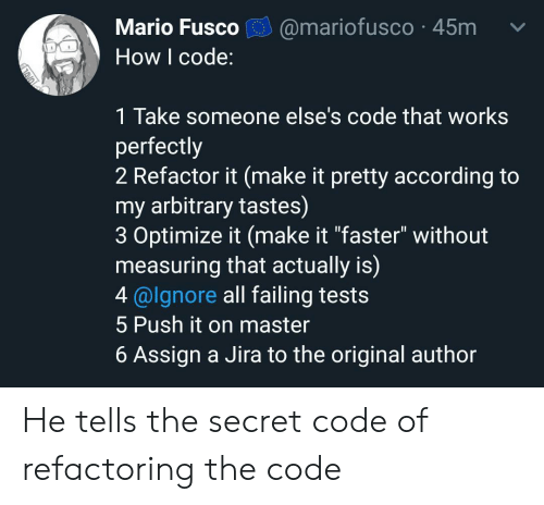 "failing: Mario Fusco  @mariofusco 45m  How I code:  1 Take someone else's code that works  perfectly  2 Refactor it (make it pretty according to  my arbitrary tastes)  3 Optimize it (make it ""faster"" without  measuring that actually is)  4@lgnore all failing tests  5 Push it on master  6 Assign a Jira to the original author He tells the secret code of refactoring the code"