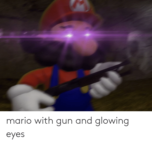 glowing: mario with gun and glowing eyes