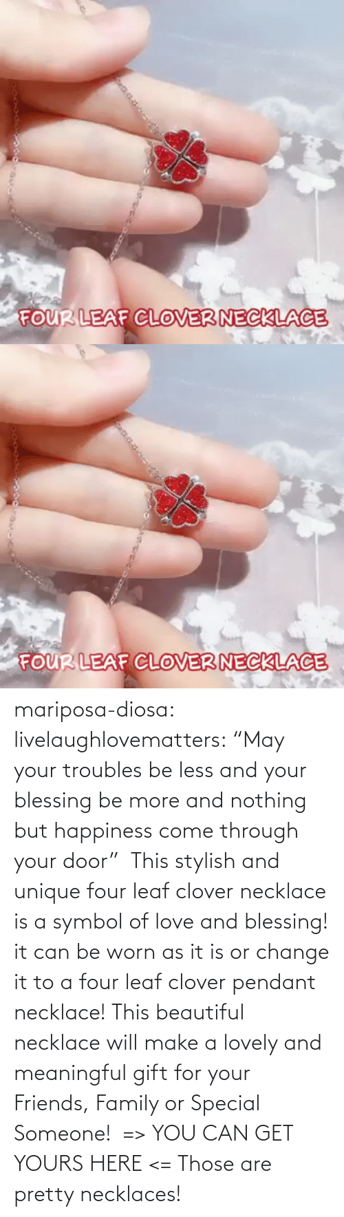 "pendant: mariposa-diosa: livelaughlovematters:  ""May your troubles be less and your blessing be more and nothing but happiness come through your door""  This stylish and unique four leaf clover necklace is a symbol of love and blessing! it can be worn as it is or change it to a four leaf clover pendant necklace! This beautiful necklace will make a lovely and meaningful gift for your Friends, Family or Special Someone!  => YOU CAN GET YOURS HERE <=    Those are pretty necklaces!"