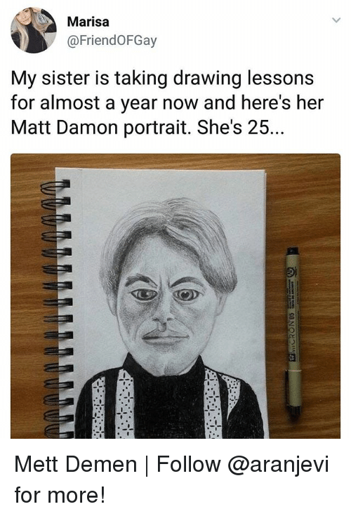 Matt Damon, Memes, and 🤖: Marisa  @FriendOFGay  My sister is taking drawing lessons  for almost a year now and here's her  Matt Damon portrait. She's 25.. Mett Demen | Follow @aranjevi for more!
