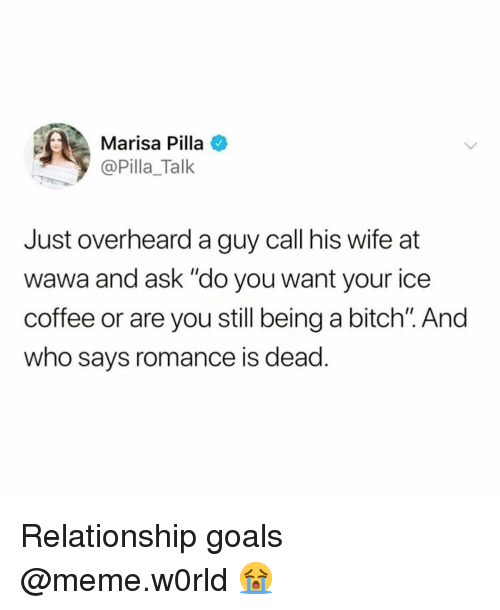 "Bitch, Funny, and Goals: Marisa Pilla  @Pilla_Talk  Just overheard a guy call his wife at  wawa and ask ""do you want your ice  coffee or are you still being a bitch"". And  who says romance is dead. Relationship goals @meme.w0rld 😭"