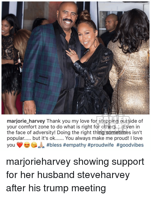 good vibe: marjorie harvey Thank you my love for stepping outside of  your comfort zone to do what is right for others  Even in  the face of adversity! Doing the right thing sometimes isn't  popular..... but it's ok  You always make me proud! l love  you #bless #empathy #proudwife #good vibes marjorieharvey showing support for her husband steveharvey after his trump meeting