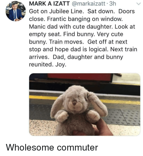 Cute, Dad, and Train: MARK A IZATT @markaizatt 3h  Got on Jubilee Line. Sat down. Doors  close. Frantic banging on window.  Manic dad with cute daughter. Look at  empty seat. Find bunny. Very cute  bunny. Train moves. Get off at next  stop and hope dad is logical. Next train  arrives. Dad, daughter and bunny  reunited. Joy. Wholesome commuter