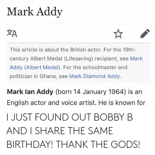 mark addy: Mark Addy  A  This article is about the British actor. For the 19th-  century Albert Medal (Lifesaving) recipient, see Mark  Addy (Albert Medal). For the schoolmaster and  politician in Ghana, see Mark Diamond Addy.  Mark lan Addy (born 14 January 1964) is an  English actor and voice artist. He is known for I JUST FOUND OUT BOBBY B AND I SHARE THE SAME BIRTHDAY! THANK THE GODS!