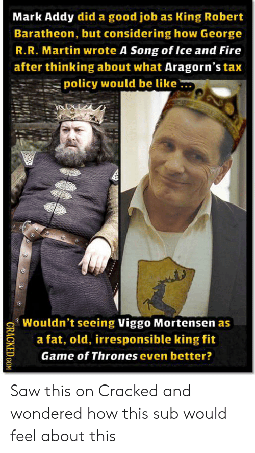 mark addy: Mark Addy did a good job as King Robert  Baratheon, but considering how George  R.R. Martin wrote A Song of Ice and Fire  after thinking about what Aragorn's tax  policy would be like  Wouldn't seeing Viggo Mortensen as  a fat, old, irresponsible king fit  Game of Thrones even better?  CRACKED COM Saw this on Cracked and wondered how this sub would feel about this