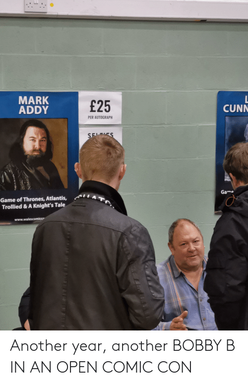 mark addy: MARK  ADDY  E25  CUNN  PER AUTOGRAPH  Gamo  Game of Thrones, Atlantis,  Trollied & A Knight's Tale  www.walescomicce Another year, another BOBBY B IN AN OPEN COMIC CON