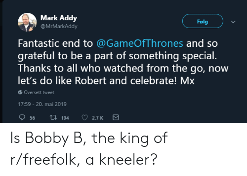 mark addy: Mark Addy  Følg  @MrMarkAddy  Fantastic end to @GameOfThrones and so  grateful to be a part of something special.  Thanks to all who watched from the go, now  let's do like Robert and celebrate! Mx  Oversett tweet  17:59 - 20. mai 2019  56  ti194  2.7 K Is Bobby B, the king of r/freefolk, a kneeler?