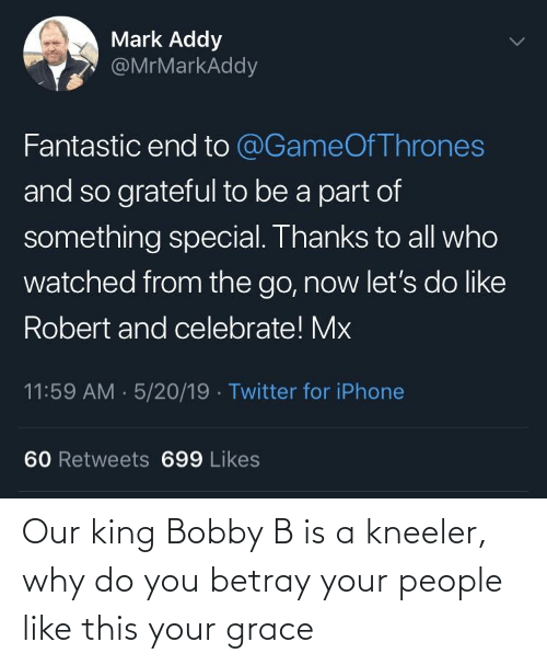 mark addy: Mark Addy  @MrMarkAddy  Fantastic end to @GameOf Thrones  and so grateful to be a part of  something special. Thanks to all who  watched from the go, now let's do like  Robert and celebrate! Mx  11:59 AM · 5/20/19 · Twitter for iPhone  60 Retweets 699 Likes Our king Bobby B is a kneeler, why do you betray your people like this your grace
