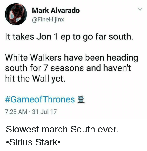 Starked: MarK Alvarado  @FineHijinx  It takes Jon 1 ep to go far south  White Walkers have been heading  south for 7 seasons and haven't  hit the Wall yet.  #GameofThrones  7:28 AM 31 Jul 17 Slowest march South ever. •Sirius Stark•
