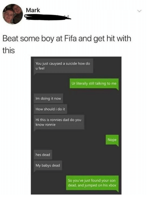 Ronnie: Mark  Beat some boy at Fifa and get hit with  this  You just cauysed a suicide how do  u feel  Ur literally still talking to me  Im doing it now  How should i do it  Hi this is ronnies dad do you  know ronnie  Nope  hes dead  My babys dead  So you've just found your son  dead, and jumped on his xbox