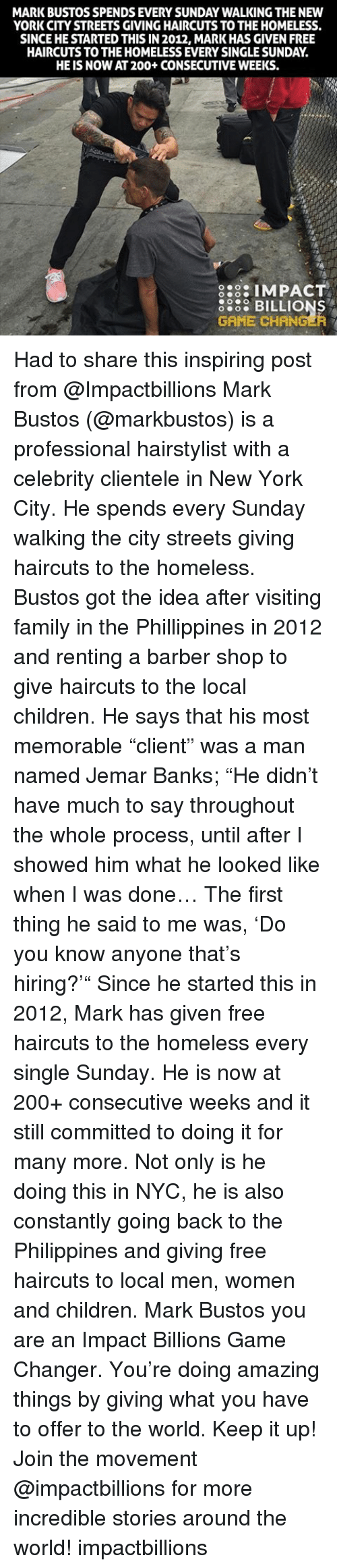 """Memorals: MARK BUSTOS SPENDS EVERY SUNDAY WALKING THE NEW  YORK CITY STREETS GIVINGHAIRCUTS TO THEHOMELESS.  SINCEHESTARTED THIS IN 2012, MARK HAS GIVEN FREE  HAIRCUTS TO THE HOMELESS EVERY SINGLESUNDAY  HE IS NOW AT200+ CONSECUTIVE WEEKS.  8:3: IMPACT  5868 BILLIONS  GAME CHANGER Had to share this inspiring post from @Impactbillions Mark Bustos (@markbustos) is a professional hairstylist with a celebrity clientele in New York City. He spends every Sunday walking the city streets giving haircuts to the homeless. Bustos got the idea after visiting family in the Phillippines in 2012 and renting a barber shop to give haircuts to the local children. He says that his most memorable """"client"""" was a man named Jemar Banks; """"He didn't have much to say throughout the whole process, until after I showed him what he looked like when I was done… The first thing he said to me was, 'Do you know anyone that's hiring?'"""" Since he started this in 2012, Mark has given free haircuts to the homeless every single Sunday. He is now at 200+ consecutive weeks and it still committed to doing it for many more. Not only is he doing this in NYC, he is also constantly going back to the Philippines and giving free haircuts to local men, women and children. Mark Bustos you are an Impact Billions Game Changer. You're doing amazing things by giving what you have to offer to the world. Keep it up! Join the movement @impactbillions for more incredible stories around the world! impactbillions"""